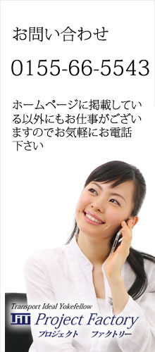 projectfactoryへのお問い合わせは0155-66-5543掲載情報以外のお仕事もございますのでお気軽にお電話下さい。